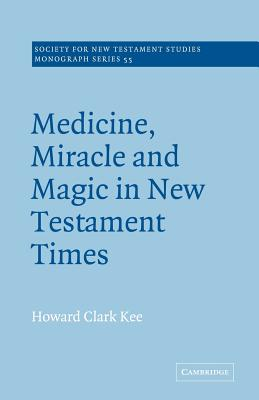Medicine, Miracle and Magic in New Testament Times - Kee, Howard Clark