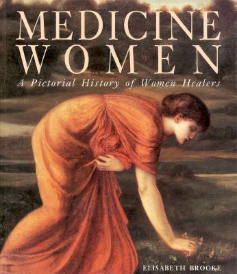 Medicine Women: A Pictoral History of Women Healers - Brooke, Elisabeth