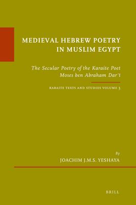 Medieval Hebrew Poetry in Muslim Egypt: The Secular Poetry of the Karaite Poet Moses ben Abraham Darʿi. Karaite Texts and Studies, Volume 3 - Yeshaya, Joachim J. M. S.