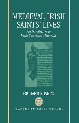 Medieval Irish Saints' Lives: An Introduction to Vitae Sanctorum Hiberniae - Sharpe, Richard