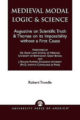 Medieval Modal Logic & Science: Augustine on Scientific Truth and Thomas on Its Impossibility Without a First Cause - Trundle, Robert C