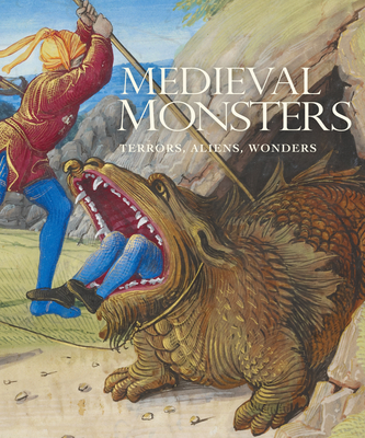 Medieval Monsters: Terrors, Aliens, Wonders - Lindquist, Sherry, and Mittman, Asa Simon, and Mieville, China (Preface by)