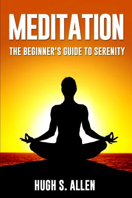Meditation: The Beginners Guide to Serenity - Allen, Hugh S