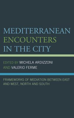 Mediterranean Encounters in the City: Frameworks of Mediation Between East and West, North and South - Ardizzoni, Michela (Editor), and Ferme, Valerio (Editor)