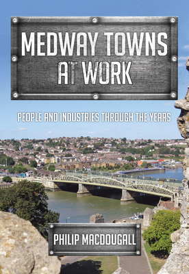 Medway Towns at Work: People and Industries Through the Years - Macdougall, Philip