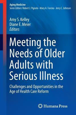 Meeting the Needs of Older Adults with Serious Illness: Challenges and Opportunities in the Age of Health Care Reform - Kelley, Amy S. (Editor), and Meier, Diane E. (Editor)