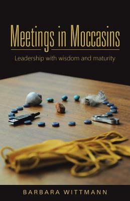 Meetings in Moccasins: Leadership with Wisdom and Maturity - Wittmann, Barbara