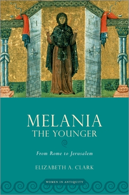 Melania the Younger: From Rome to Jerusalem - Clark, Elizabeth A