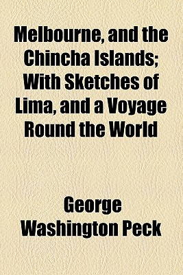 Melbourne, and the Chincha Islands; With Sketches of Lima, and a Voyage Round the World - Peck, George Washington