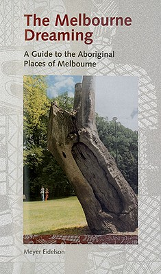 Melbourne Dreaming: A Guide to the Aboriginal Places of Melbourne - Eidelson, Meyer