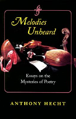 Melodies Unheard: Essays on the Mysteries of Poetry - Hecht, Anthony, Mr.