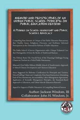 Memoir and Perspectives of an Urban Public School Principal on Public Education Reform: A Primer on School Leadership and Public Schools Advocacy - Windom, Jackson III