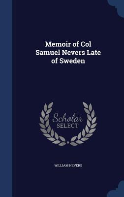 Memoir of Col Samuel Nevers Late of Sweden - Nevers, William