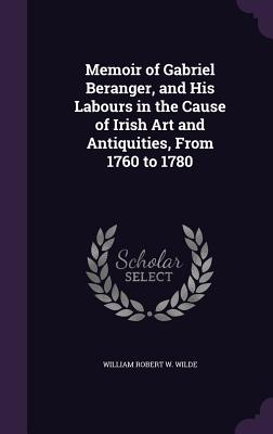 Memoir of Gabriel Beranger, and His Labours in the Cause of Irish Art and Antiquities, from 1760 to 1780 - Wilde, William Robert W