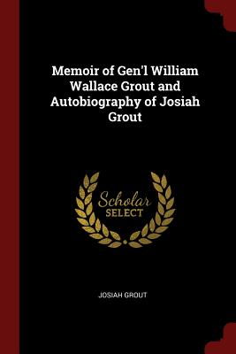 Memoir of Gen'l William Wallace Grout and Autobiography of Josiah Grout - Grout, Josiah