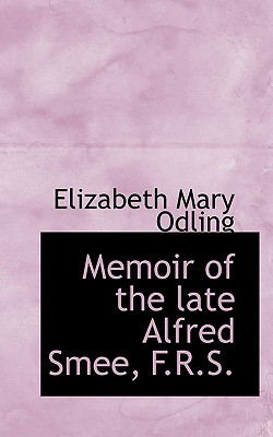Memoir of the Late Alfred Smee, F.R.S. - Odling, Elizabeth Mary