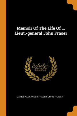 Memoir of the Life of ... Lieut.-General John Fraser - Fraser, James Alexander, and Fraser, John