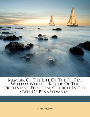 Memoir of the Life of the Rt. REV. William White ... Bishop of the Protestant Episcopal Church in the State of Pennsylvania... - Wilson, Bird