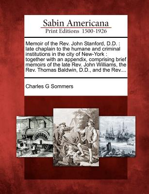 Memoir of the REV. John Stanford, D.D.: Late Chaplain to the Humane and Criminal Institutions in the City of New-York: Together with an Appendix, Comprising Brief Memoirs of the Late REV. John Williams, the REV. Thomas Baldwin, D.D., and the REV.... - Sommers, Charles G