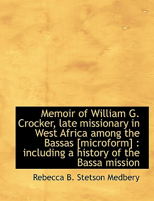 Memoir of William G. Crocker, Late Missionary in West Africa Among the Bassas [Microform]: Includin - Medberry, Rebecca B Stetson