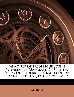 Memoires de Frdrique Sophie Wilhelmine: Margrave de Bareith, Soeur de Frdric Le Grand: Depuis L'Anne 1706 Jusqu' 1742, Volume 2 - Wilhelmine