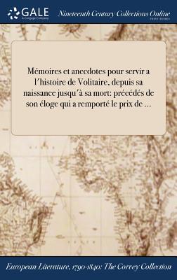 Memoires Et Anecdotes Pour Servir A L'Histoire de Volitaire, Depuis Sa Naissance Jusqu'a Sa Mort: Precedes de Son Eloge Qui a Remporte Le Prix de ... - Voltaire (Creator)
