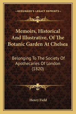 Memoirs, Historical and Illustrative, of the Botanic Garden at Chelsea: Belonging to the Society of Apothecaries of London (1820) - Field, Henry, Professor
