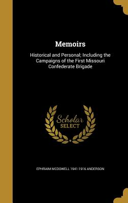 Memoirs: Historical and Personal; Including the Campaigns of the First Missouri Confederate Brigade - Anderson, Ephraim McDowell 1941-1916