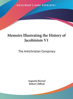 Memoirs Illustrating the History of Jacobinism V1: The Antichristian Conspiracy - Barruel, Augustin, and Clifford, Robert (Translated by)