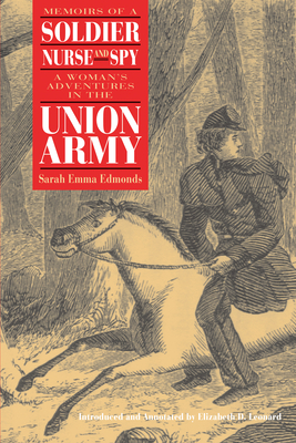 Memoirs of a Soldier, Nurse, and Spy Memoirs of a Soldier, Nurse, and Spy Memoirs of a Soldier, Nurse, and Spy: A Woman's Adventures in the Union Army a Woman's Adventures in the Union Army a Woman's Adventures in the Union Army - Edmonds, Sarah Emma Evelyn, and Leonard, Elizabeth D (Introduction by)