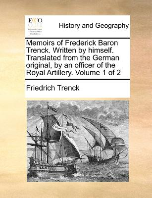Memoirs of Frederick Baron Trenck. Written by Himself. Translated from the German Original, by an Officer of the Royal Artillery. Volume 1 of 2 - Von Der Trenck, Friedrich Freiherr, and Trenck, Friedrich