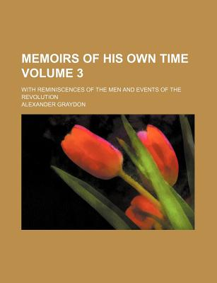 Memoirs of His Own Time Volume 3; With Reminiscences of the Men and Events of the Revolution - Graydon, Alexander