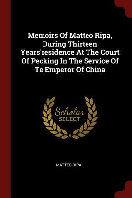 Memoirs of Matteo Ripa, During Thirteen Years'residence at the Court of Pecking in the Service of Te Emperor of China - Ripa, Matteo