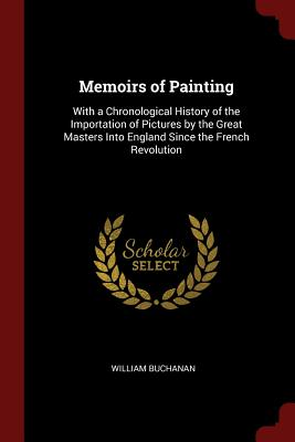 Memoirs of Painting: With a Chronological History of the Importation of Pictures by the Great Masters Into England Since the French Revolution - Buchanan, William