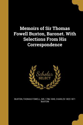 Memoirs of Sir Thomas Fowell Buxton, Baronet. with Selections from His Correspondence - Buxton, Thomas Fowell Sir (Creator), and Buxton, Charles 1822-1871