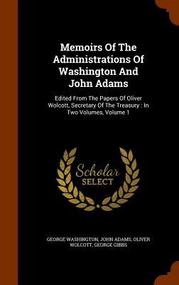 Memoirs of the Administrations of Washington and John Adams: Edited from the Papers of Oliver Wolcott, Secretary of the Treasury: In Two Volumes, Volume 1 - Washington, George, and Adams, John, and Wolcott, Oliver