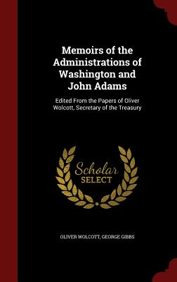Memoirs of the Administrations of Washington and John Adams: Edited from the Papers of Oliver Wolcott, Secretary of the Treasury - Wolcott, Oliver, and Gibbs, George