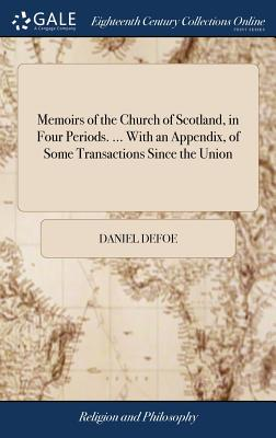 Memoirs of the Church of Scotland, in Four Periods. ... with an Appendix, of Some Transactions Since the Union - Defoe, Daniel