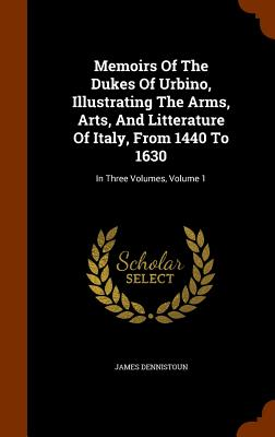 Memoirs of the Dukes of Urbino, Illustrating the Arms, Arts, and Litterature of Italy, from 1440 to 1630: In Three Volumes, Volume 1 - Dennistoun, James