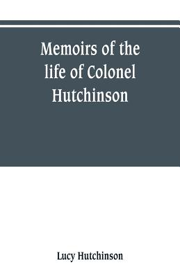Memoirs of the life of Colonel Hutchinson, Governor of Nottingham Castle and Town, representative of the County of Nottingham in the Long Parliament, and of the Town of Nottingham in the first parliament of Charles the Second, with original anecdotes... - Hutchinson, Lucy