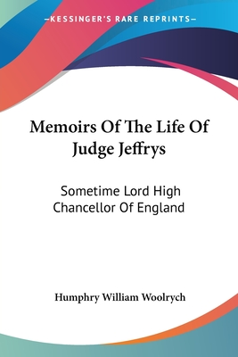Memoirs of the Life of Judge Jeffrys: Sometime Lord High Chancellor of England - Woolrych, Humphry William