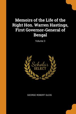 Memoirs of the Life of the Right Hon. Warren Hastings, First Governor-General of Bengal; Volume 3 - Gleig, George Robert