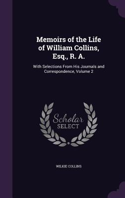 Memoirs of the Life of William Collins, Esq., R. A.: With Selections from His Journals and Correspondence, Volume 2 - Collins, Wilkie