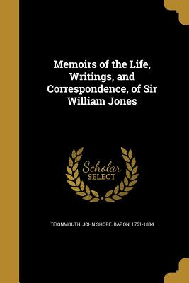 Memoirs of the Life, Writings, and Correspondence, of Sir William Jones - Teignmouth, John Shore Baron (Creator)