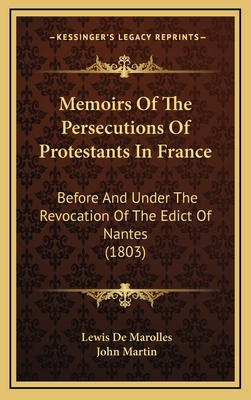 Memoirs of the Persecutions of Protestants in France: Before and Under the Revocation of the Edict of Nantes (1803) - Marolles, Lewis De, and Martin, John (Translated by)