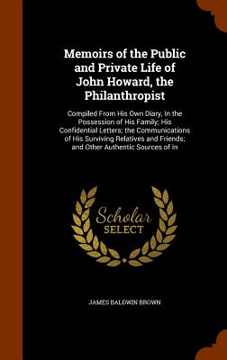 Memoirs of the Public and Private Life of John Howard, the Philanthropist: Compiled from His Own Diary, in the Possession of His Family; His Confidential Letters; The Communications of His Surviving Relatives and Friends; And Other Authentic Sources of in - Brown, James Baldwin