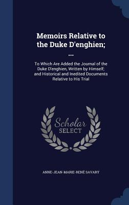 Memoirs Relative to the Duke D'Enghien; ...: To Which Are Added the Journal of the Duke D'Enghien, Written by Himself; And Historical and Inedited Documents Relative to His Trial - Savary, Anne-Jean-Marie-Rene