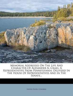 Memorial Addresses on the Life and Character of Alexander K. Craig, a Representative from Pennsylvania: Deliverd in the House of Representatives and I - Congress, United States, Professor