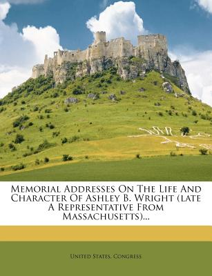 Memorial Addresses on the Life and Character of Ashley B. Wright (Late a Representative from Massachusetts)... - Congress, United States, Professor