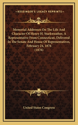 Memorial Addresses on the Life and Character of Henry H. Starkweather, a Representative from Connecticut, Delivered in the Senate and House of Representatives, February 24, 1876 (1876) - United States Congress